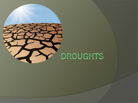 What is a drought?  A drought is an unusually long time where there is not enough water to meet the needs of people, animals and plants.  During droughts.