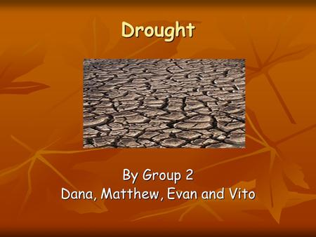 Drought By Group 2 Dana, Matthew, Evan and Vito. OVERVIEW What causes drought What causes drought Where in the world does drought occur Where in the world.