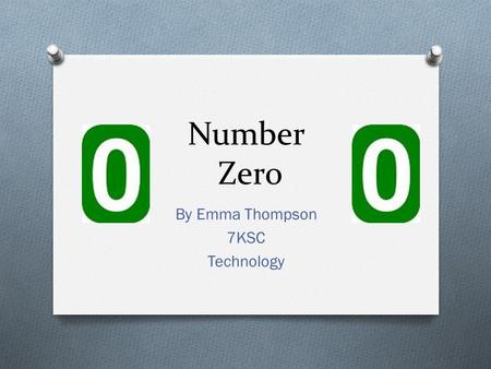 Number Zero By Emma Thompson 7KSC Technology. Ancient numbers! O Not usually having a zero. O Not totally efficient. O Most are not still used today.