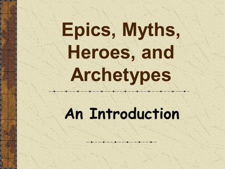 Epics, Myths, Heroes, and Archetypes An Introduction.