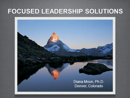 FOCUSED LEADERSHIP SOLUTIONS Diana Moon, Ph.D. Denver, Colorado.