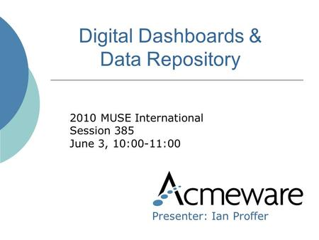 Digital Dashboards & Data Repository 2010 MUSE International Session 385 June 3, 10:00-11:00 Presenter: Ian Proffer.