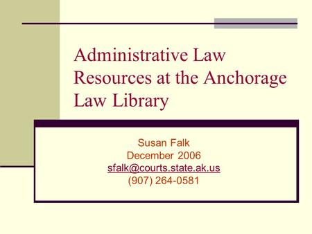 Administrative Law Resources at the Anchorage Law Library Susan Falk December 2006 (907) 264-0581.