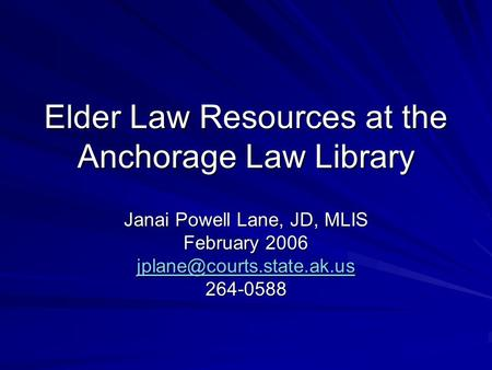 Elder Law Resources at the Anchorage Law Library Janai Powell Lane, JD, MLIS February 2006 264-0588.