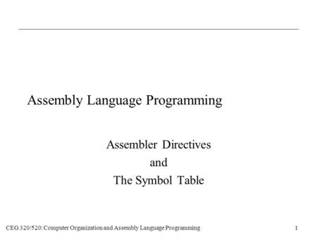 CEG 320/520: Computer Organization and Assembly Language Programming1 Assembly Language Programming Assembler Directives and The Symbol Table.