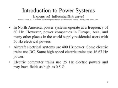 1 Introduction to Power Systems Expensive! Influential!Intrusive! Source: Riadh W. Y. Habash, Electromagnetic Fields and Radiation, Marcel Dekker, New.