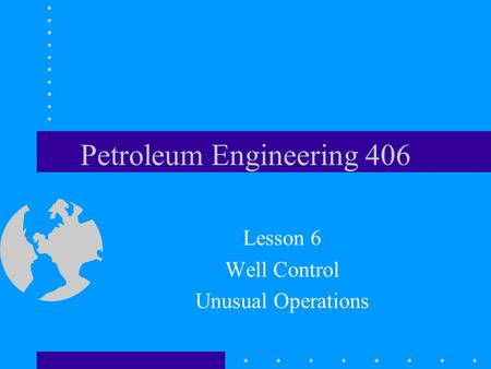 Petroleum Engineering 406 Lesson 6 Well Control Unusual Operations.