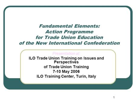 1 Fundamental Elements: Action Programme for Trade Union Education of the New International Confederation Presentation at: ILO Trade Union Training on.