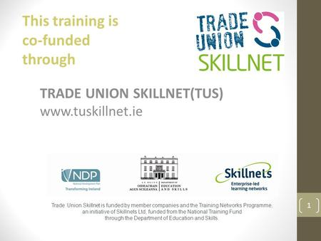 TRADE UNION SKILLNET(TUS) www.tuskillnet.ie Trade Union Skillnet is funded by member companies and the Training Networks Programme, an initiative of Skillnets.