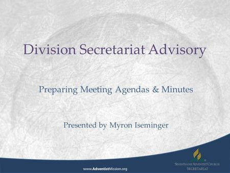 S ECRETARIAT Division Secretariat Advisory Preparing Meeting Agendas & Minutes Presented by Myron Iseminger.