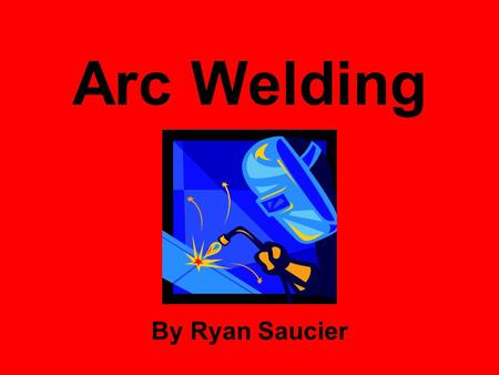 Arc Welding By Ryan Saucier. History of Arc Welding Arc welding dates back to the late 1800's First developed following the invention of AC electricity.