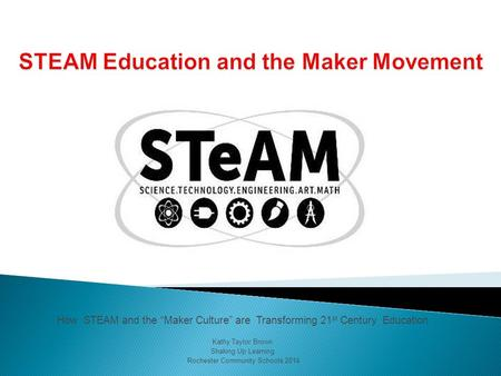 "How STEAM and the ""Maker Culture"" are Transforming 21 st Century Education Kathy Taylor Brown Shaking Up Learning Rochester Community Schools 2014."