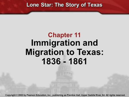 Lone Star: The Story of Texas Chapter 11 Immigration and Migration to Texas: 1836 - 1861 Copyright © 2003 by Pearson Education, Inc., publishing as Prentice.