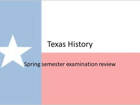 Texas History Spring semester examination review.