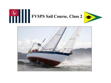FVSPS Sail Course, Class 2. What Are We Doing Today? OTW Preliminaries: - Briefing - Sign-ups In Class Schedule: - Me, Basic Sailing Concepts, Procedures.