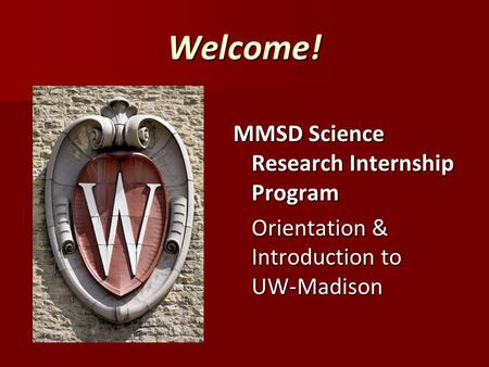 Welcome! MMSD Science Research Internship Program Orientation & Introduction to UW-Madison.