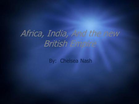 Africa, India, And the new British Empire By: Chelsea Nash.