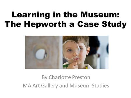 Learning in the Museum: The Hepworth a Case Study By Charlotte Preston MA Art Gallery and Museum Studies.
