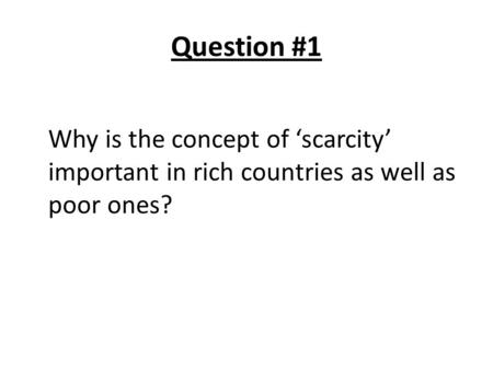 Question #1 Why is the concept of 'scarcity' important in rich countries as well as poor ones?