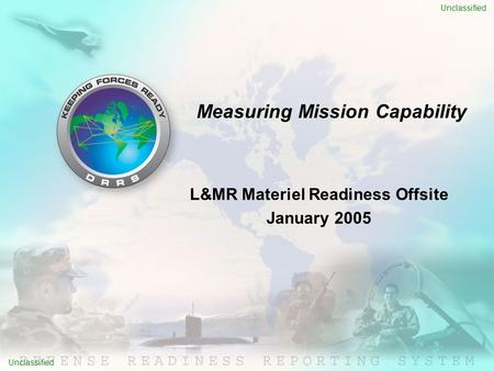 L&MR Materiel Readiness Offsite January 2005 Measuring Mission Capability Unclassified.