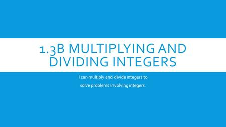 1.3B MULTIPLYING AND DIVIDING INTEGERS I can multiply and divide integers to solve problems involving integers.