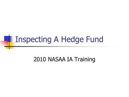 Inspecting A Hedge Fund 2010 NASAA IA Training. Preparing for the Inspection  Getting over your fears  Treat as any other advisor  Preparation  Obtain.