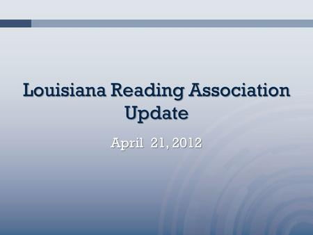 Louisiana Reading Association Update April 21, 2012.