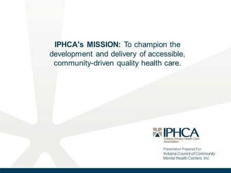 Presentation Prepared For: Indiana Council of Community Mental Health Centers, Inc. IPHCA's MISSION: To champion the development and delivery of accessible,