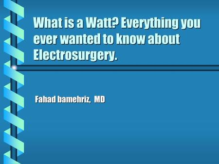 What is a Watt? Everything you ever wanted to know about Electrosurgery. Fahad bamehriz, MD.