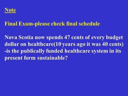 Note Final Exam-please check final schedule Nova Scotia now spends 47 cents of every budget dollar on healthcare(10 years ago it was 40 cents) -is the.