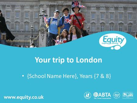 Www.equity.co.uk Your trip to London {School Name Here}, Years {7 & 8}