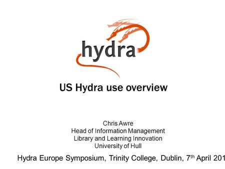 US Hydra use overview Hydra Europe Symposium, Trinity College, Dublin, 7 th April 2014 Chris Awre Head of Information Management Library and Learning Innovation.