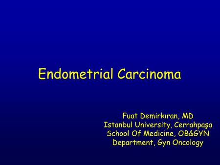 Endometrial Carcinoma Fuat Demirkıran, MD Istanbul University, Cerrahpaşa School Of Medicine, OB&GYN Department, Gyn Oncology.