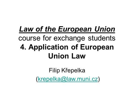 Law of the European Union course for exchange students 4. Application of European Union Law Filip Křepelka