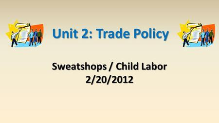 Sweatshops / Child Labor 2/20/2012 Unit 2: Trade Policy.