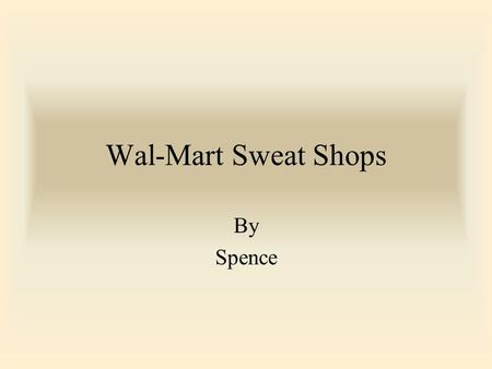 Wal-Mart Sweat Shops By Spence. Wal-mart Sweatshops Around the Globe I am henceforth never shopping at Wal- Mart ever again. I encourage you to do the.