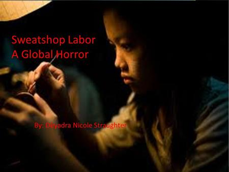 Sweatshop Labor A Global Horror By: Dèyadra Nicole Straughter.