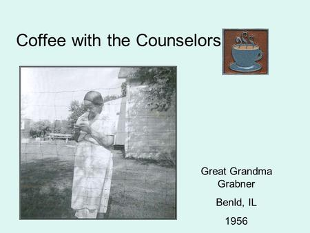 Coffee with the Counselors Great Grandma Grabner Benld, IL 1956.
