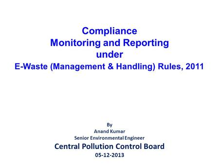 Compliance Monitoring and Reporting under E-Waste (Management & Handling) Rules, 2011 By Anand Kumar Senior Environmental Engineer Central Pollution Control.