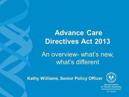 Advance Care Directives Act 2013 An overview- what's new, what's different Kathy Williams, Senior Policy Officer.