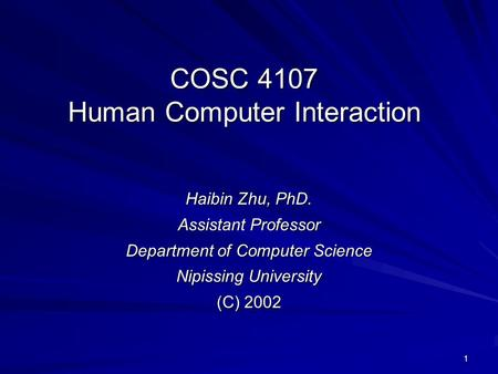 1 COSC 4107 Human Computer Interaction Haibin Zhu, PhD. Assistant Professor Department of Computer Science Nipissing University (C) 2002.