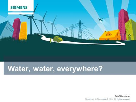 FutuRide.com.au Restricted © Siemens AG 2015. All rights reserved Water, water, everywhere?