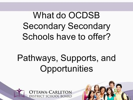 What do OCDSB Secondary Secondary Schools have to offer? Pathways, Supports, and Opportunities.