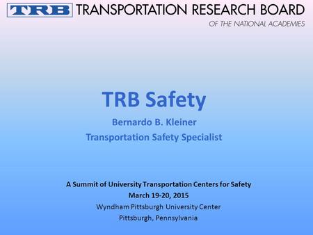 A Summit of University Transportation Centers for Safety March 19-20, 2015 Wyndham Pittsburgh University Center Pittsburgh, Pennsylvania TRB Safety Bernardo.
