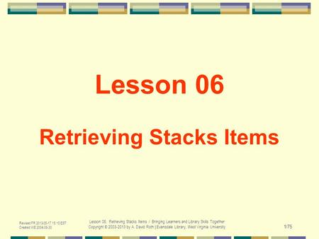 Revised FR 2013-05-17 15:15 EST Created WE 2004-06-30 Lesson 06. Retrieving Stacks Items / Bringing Learners and Library Skills Together Copyright © 2003-2013.