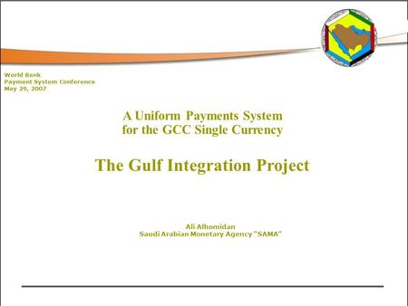 "A Uniform Payments System for the GCC Single Currency The Gulf Integration Project Ali Alhomidan Saudi Arabian Monetary Agency ""SAMA"" World Bank Payment."