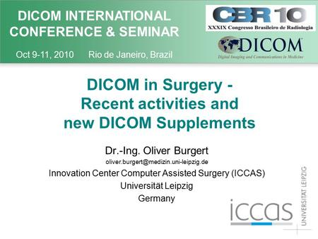 DICOM INTERNATIONAL CONFERENCE & SEMINAR Oct 9-11, 2010 Rio de Janeiro, Brazil DICOM in Surgery - Recent activities and new DICOM Supplements Dr.-Ing.