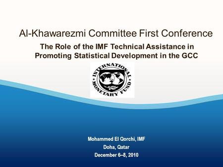 Al-Khawarezmi Committee First Conference The Role of the IMF Technical Assistance in Promoting Statistical Development in the GCC Mohammed El Qorchi, IMF.