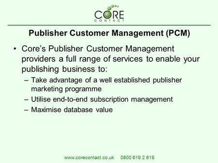 Publisher Customer Management (PCM) Core's Publisher Customer Management providers a full range of services to enable your publishing business to: –Take.