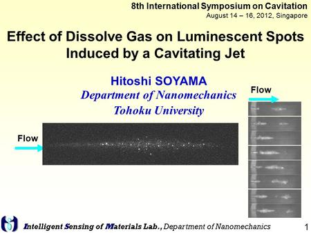 1 Intelligent Sensing of Materials Lab., Department of Nanomechanics Effect of Dissolve Gas on Luminescent Spots Induced by a Cavitating Jet Hitoshi SOYAMA.